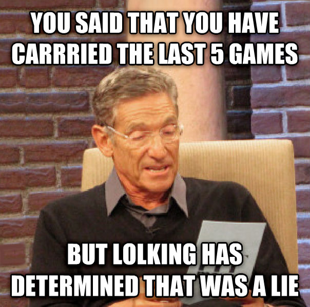 Maury Determined That Was a Lie you said that you have carrried the last 5 games but lolking has determined that was a lie , made with livememe meme creator