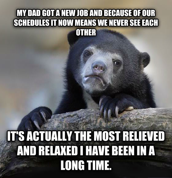 Confession Bear my dad got a new job and because of our schedules it now means we never see each other it s actually the most relieved and relaxed i have been in a long time.  , made with livememe meme generator