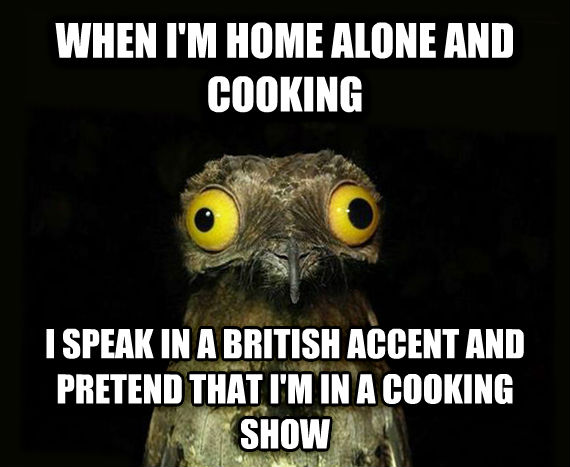 Weird Stuff I Do Potoo when i m home alone and cooking i speak in a british accent and pretend that i m in a cooking show , made with livememe meme generator