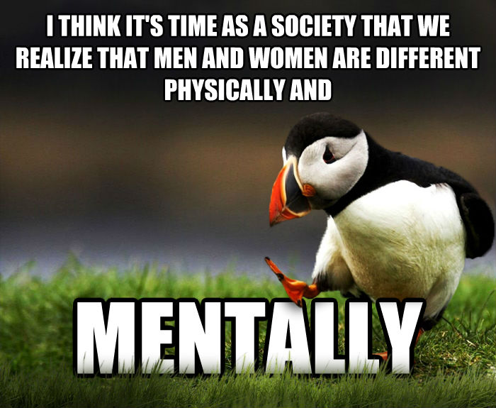 Unpopular Opinion Puffin i think it s time as a society that we realize that men and women are different physically and mentally , made with livememe meme maker
