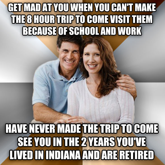 Scumbag Parents get mad at you when you can t make the 8 hour trip to come visit them because of school and work have never made the trip to come see you in the 2 years you ve lived in indiana and are retired  , made with livememe meme maker