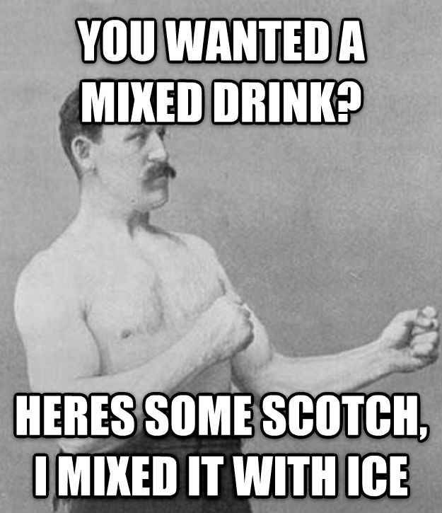 Overly Manly Man you wanted a mixed drink? heres some scotch, i mixed it with ice , made with livememe meme generator