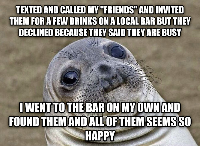 Uncomfortable Situation Seal texted and called my  friends  and invited them for a few drinks on a local bar but they declined because they said they are busy i went to the bar on my own and found them and all of them seems so happy , made with livememe meme maker