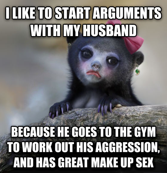 Female Confession Bear i like to start arguments with my husband  because he goes to the gym to work out his aggression, and has great make up fun , made with livememe meme generator
