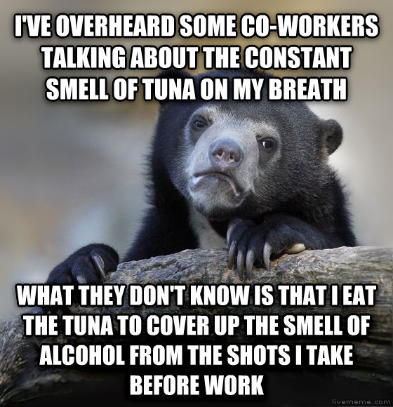 Confession Bear i ve overheard some co-workers talking about the constant smell of tuna on my breath what they don t know is that i eat the tuna to cover up the smell of alcohol from the shots i take before work , made with livememe meme maker