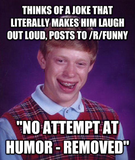 Bad Luck Brian thinks of a joke that literally makes him laugh out loud, posts to /r/funny  no attempt at humor - removed  , made with livememe meme maker