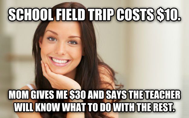 Good Girl Gina school field trip costs $10.  mom gives me $30 and says the teacher will know what to do with the rest. , made with livememe meme generator