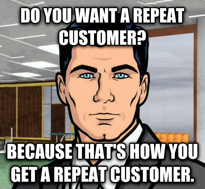 Archer Ants do you want a repeat customer? because that s how you get a repeat customer. , made with livememe meme maker