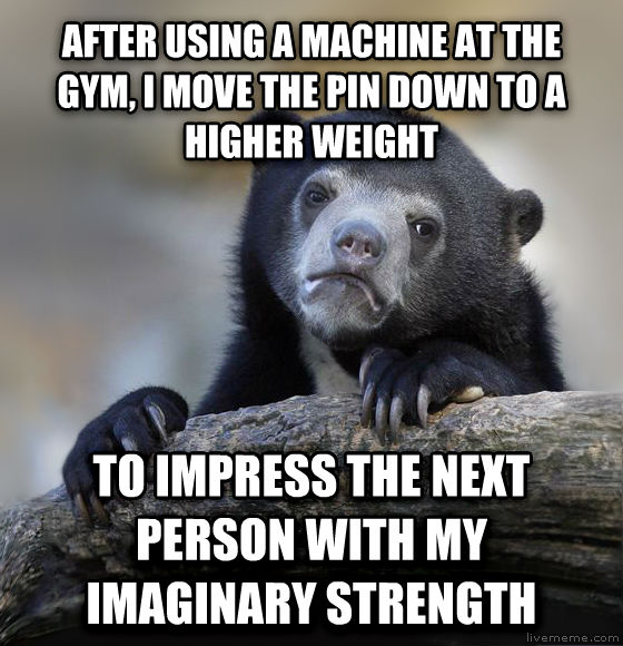 Confession Bear after using a machine at the gym, i move the pin down to a higher weight to impress the next person with my imaginary strength , made with livememe meme creator