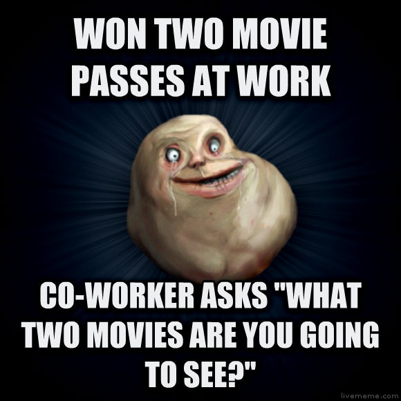 Forever Alone won two movie passes at work co-worker asks  what two movies are you going to see?   , made with livememe meme creator