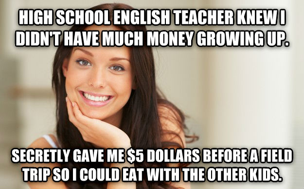 Good Girl Gina high school english teacher knew i didn t have much money growing up.  secretly gave me $5 dollars before a field trip so i could eat with the other kids.  , made with livememe meme creator