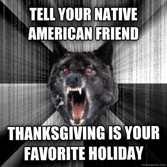 Insanity Wolf tell your native american friend thanksgiving is your favorite holiday  , made with livememe meme maker