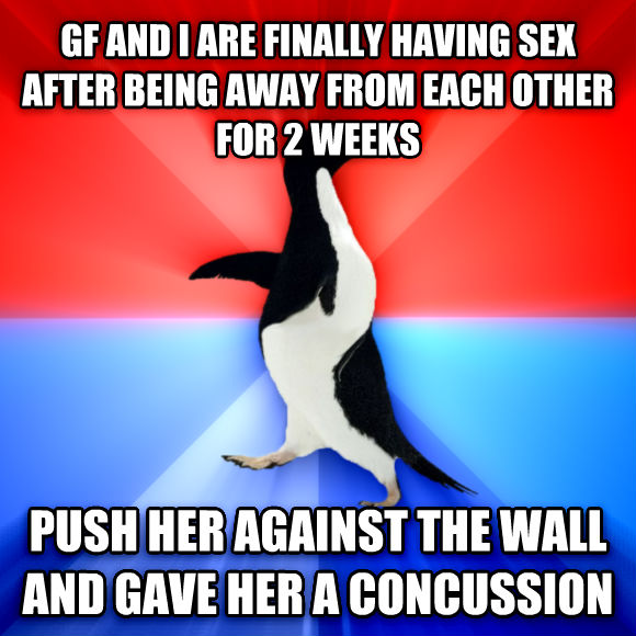 Socially Awesome Awkward Penguin gf and i are finally having fun after being away from each other for 2 weeks push her against the wall and gave her a concussion  , made with livememe meme maker