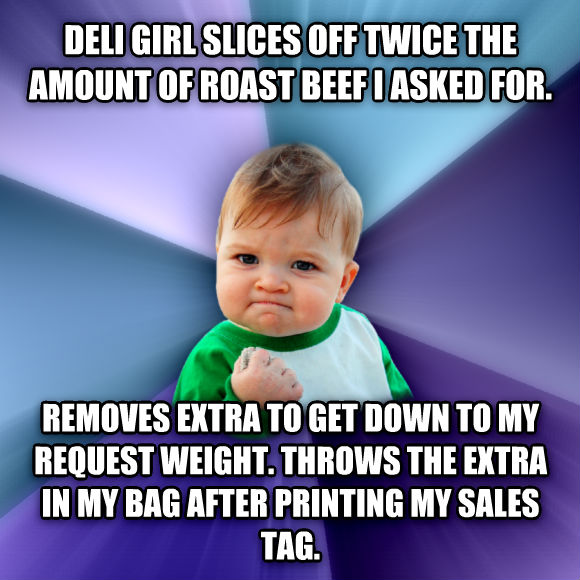 Success Kid deli girl slices off twice the amount of roast beef i asked for.  removes extra to get down to my request weight. throws the extra in my bag after printing my sales tag.   , made with livememe meme maker