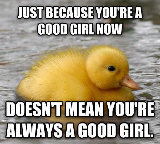 Baby Advice Mallard just because you re a good girl now doesn t mean you re always a good girl. , made with livememe meme generator