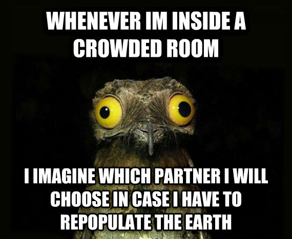 Weird Stuff I Do Potoo whenever im inside a crowded room  i imagine which partner i will choose in case i have to repopulate the earth , made with livememe meme maker