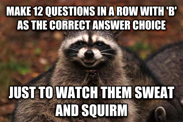 Evil Plotting Raccoon make 12 questions in a row with  b  as the correct answer choice just to watch them sweat and squirm , made with livememe meme creator