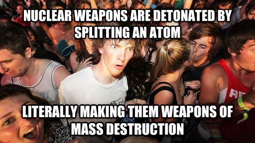 Sudden Clarity Clarence nuclear weapons are detonated by splitting an atom literally making them weapons of mass destruction , made with livememe meme maker