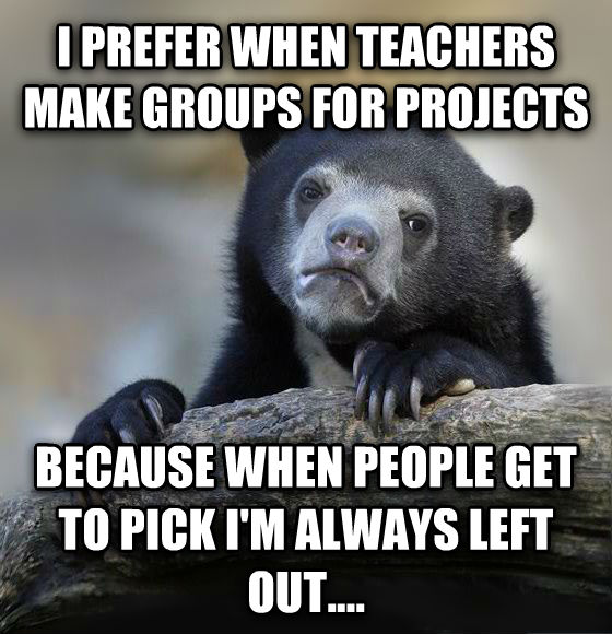 Confession Bear i prefer when teachers make groups for projects because when people get to pick i m always left out.... , made with livememe meme maker