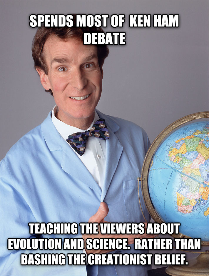 Good Guy Bill Nye spends most of  ken ham debate teaching the viewers about evolution and science.  rather than bashing the creationist belief. , made with livememe meme creator