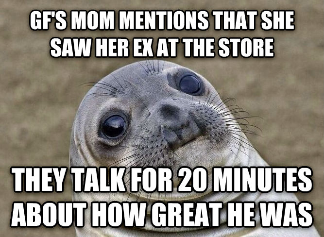 Uncomfortable Situation Seal gf s mom mentions that she saw her ex at the store they talk for 20 minutes about how great he was , made with livememe meme generator