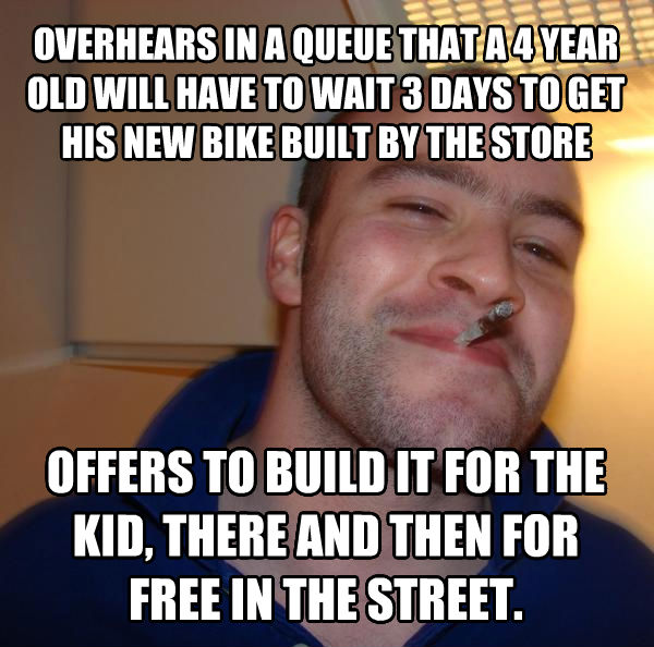 Good Guy Greg overhears in a queue that a 4 year old will have to wait 3 days to get his new bike built by the store offers to build it for the kid, there and then for free in the street. , made with livememe meme creator