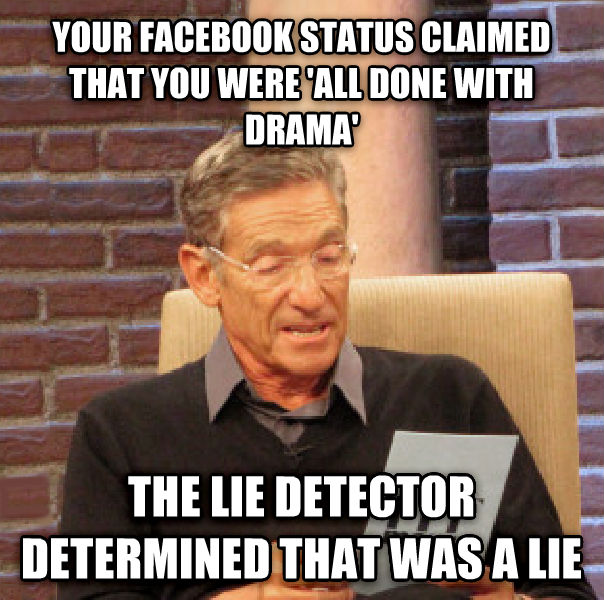 Maury Determined That Was a Lie your facebook status claimed that you were  all done with drama  the lie detector determined that was a lie  , made with livememe meme generator