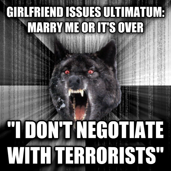 Insanity Wolf girlfriend issues ultimatum: marry me or it s over  i don t negotiate with terrorists   , made with livememe meme generator