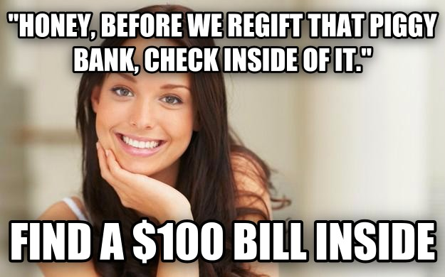 Good Girl Gina  honey, before we regift that piggy bank, check inside of it.  find a $100 bill inside , made with livememe meme generator