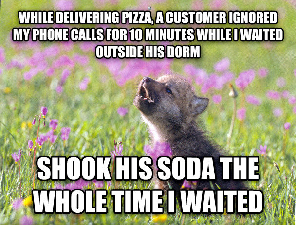 Baby Insanity Wolf while delivering pizza, a customer ignored my phone calls for 10 minutes while i waited outside his dorm shook his soda the whole time i waited , made with livememe meme generator