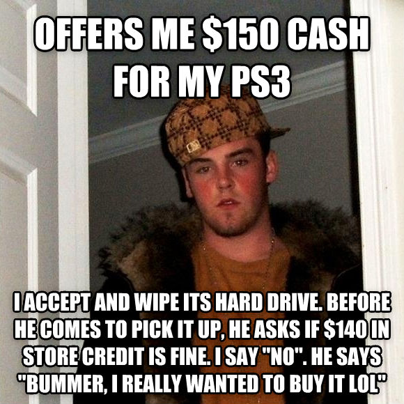 Scumbag Steve offers me $150 cash for my ps3 i accept and wipe its hard drive. before he comes to pick it up, he asks if $140 in store credit is fine. i say  no . he says  bummer, i really wanted to buy it lol  , made with livememe meme generator