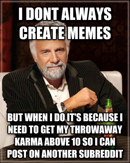 The Most Interesting Man in the World i dont always create memes but when i do it s because i need to get my throwaway karma above 10 so i can post on another subreddit , made with livememe meme creator