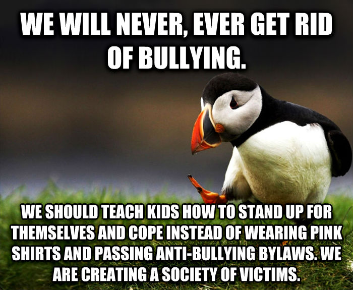 Unpopular Opinion Puffin we will never, ever get rid of bullying. we should teach kids how to stand up for themselves and cope instead of wearing pink shirts and passing anti-bullying bylaws. we are creating a society of victims. , made with livememe meme maker