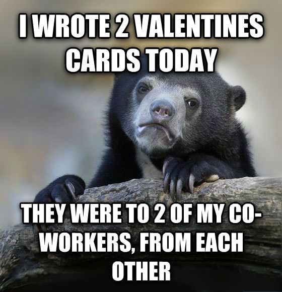 Confession Bear i wrote 2 valentines cards today they were to 2 of my co-workers, from each other , made with livememe meme generator