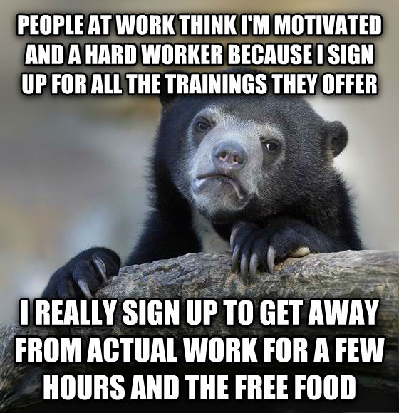 Confession Bear people at work think i m motivated and a hard worker because i sign up for all the trainings they offer i really sign up to get away from actual work for a few hours and the free food , made with livememe meme creator