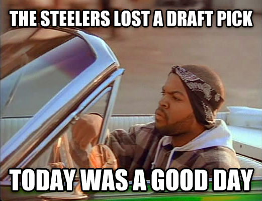Today Was A Good Day the steelers lost a draft pick today was a good day , made with livememe meme generator
