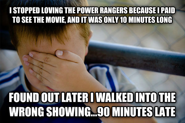 Confession Kid i stopped loving the power rangers because i paid to see the movie, and it was only 10 minutes long found out later i walked into the wrong showing...90 minutes late , made with livememe meme generator