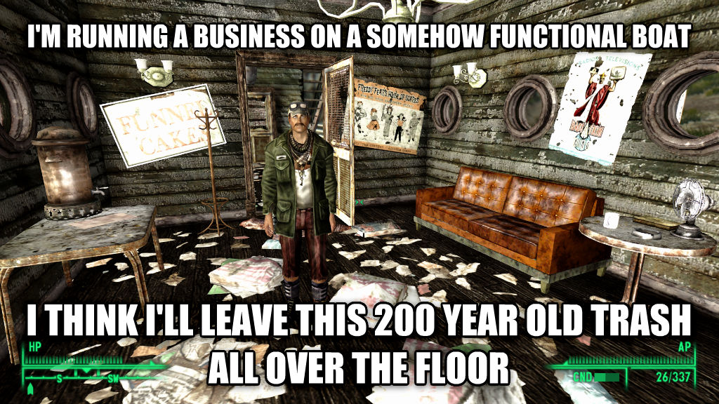 falloutlazy i m running a business on a somehow functional boat i think i ll leave this 200 year old trash all over the floor , made with livememe meme maker