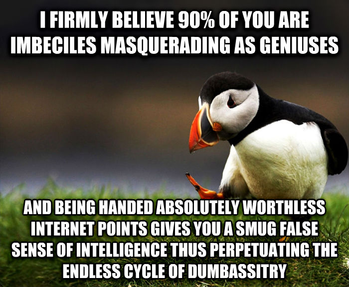Unpopular Opinion Puffin i firmly believe 90% of you are imbeciles masquerading as geniuses and being handed absolutely worthless internet points gives you a smug false sense of intelligence thus perpetuating the endless cycle of smartyitry , made with livememe meme maker