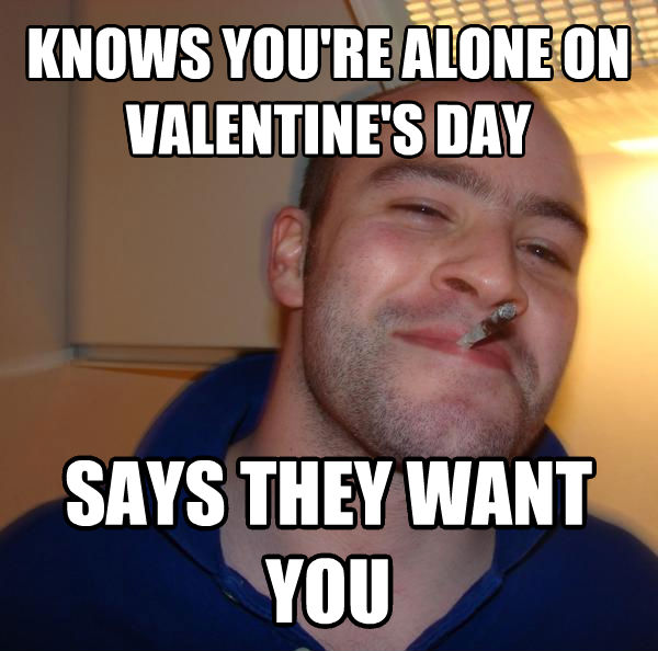 Good Guy Greg knows you re alone on valentine s day says they want you , made with livememe meme maker