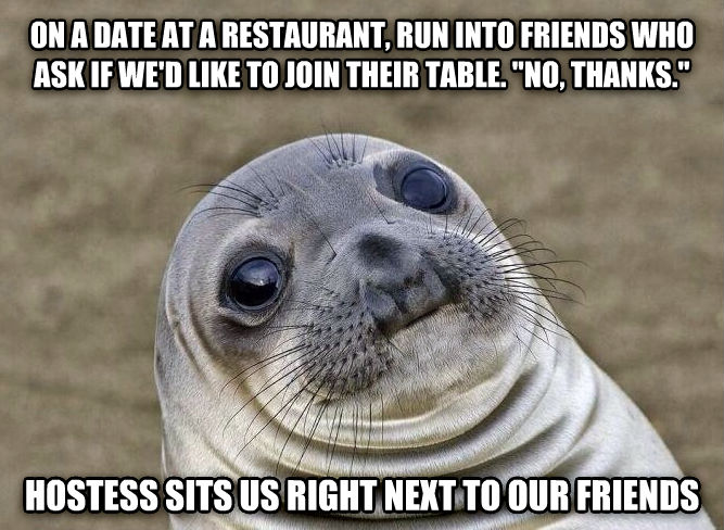 Uncomfortable Situation Seal on a date at a restaurant, run into friends who ask if we d like to join their table.  no, thanks.  hostess sits us right next to our friends , made with livememe meme generator