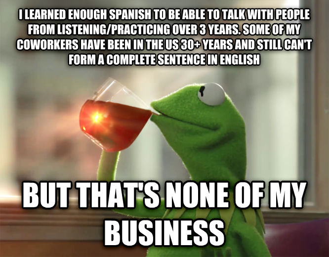 Kermit the Frog - But That s None Of My Business i learned enough spanish to be able to talk with people from listening/practicing over 3 years. some of my coworkers have been in the us 30+ years and still can t form a complete sentence in english but that s none of my business , made with livememe meme generator