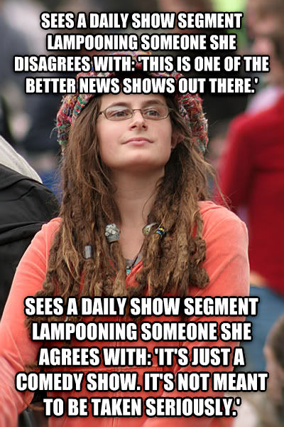 College Liberal sees a daily show segment lampooning someone she disagrees with:  this is one of the better news shows out there.  sees a daily show segment lampooning someone she agrees with:  it s just a comedy show. it s not meant to be taken seriously.  , made with livememe meme creator