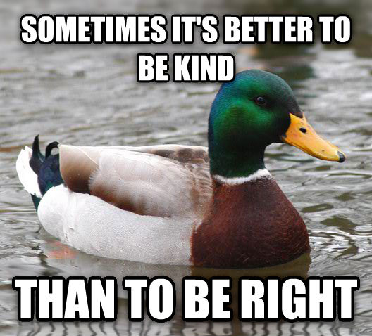Actual Advice Mallard sometimes it s better to be kind than to be right , made with livememe meme generator