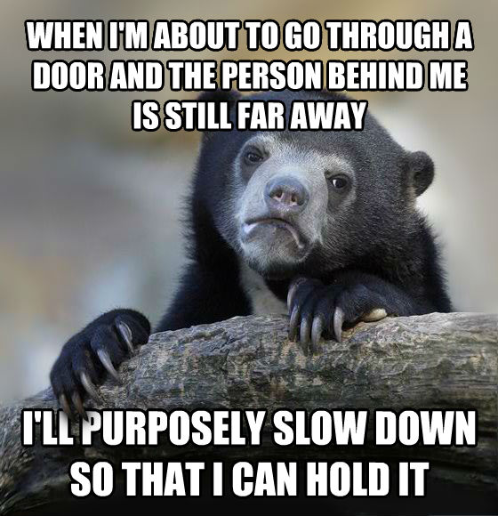 Confession Bear when i m about to go through a door and the person behind me is still far away i ll purposely slow down so that i can hold it , made with livememe meme generator