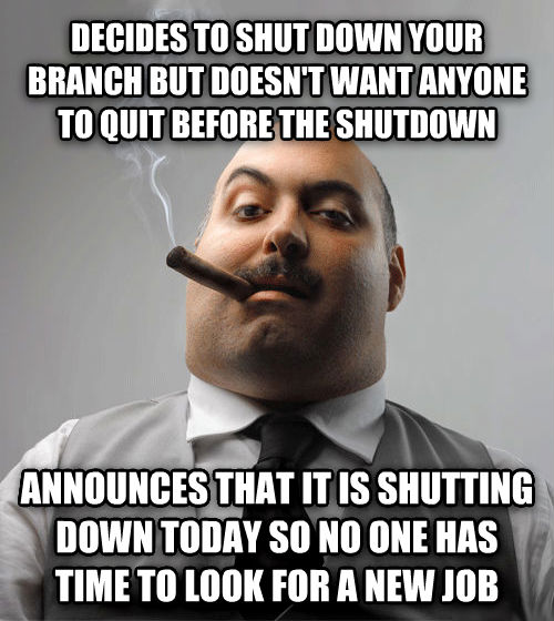 Bad Guy Boss decides to shut down your branch but doesn t want anyone to quit before the shutdown announces that it is shutting down today so no one has time to look for a new job , made with livememe meme maker