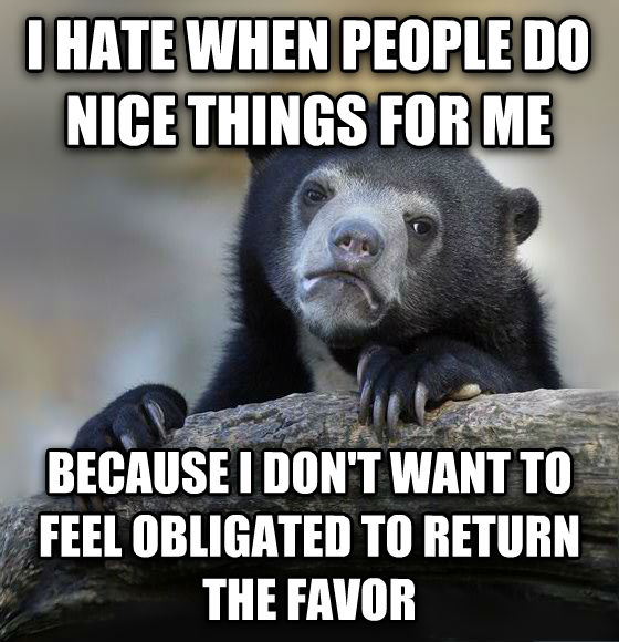 Confession Bear i hate when people do nice things for me because i don t want to feel obligated to return the favor , made with livememe meme creator