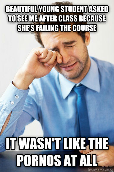 It wasn t like the photos at all beautiful young student asked to see me after class because she s failing the course it wasn t like the photos at all , made with livememe meme creator