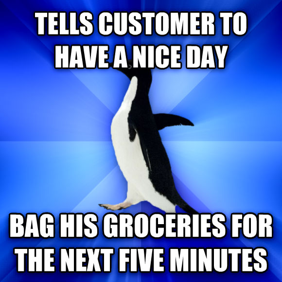 Socially Awkward Penguin tells customer to have a nice day bag his groceries for the next five minutes   , made with livememe meme generator