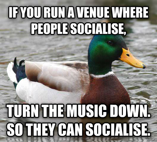 Actual Advice Mallard if you run a venue where people socialise, turn the music down. so they can socialise. , made with livememe meme maker